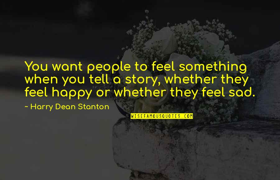 I Just Want To Be Happy Sad Quotes By Harry Dean Stanton: You want people to feel something when you
