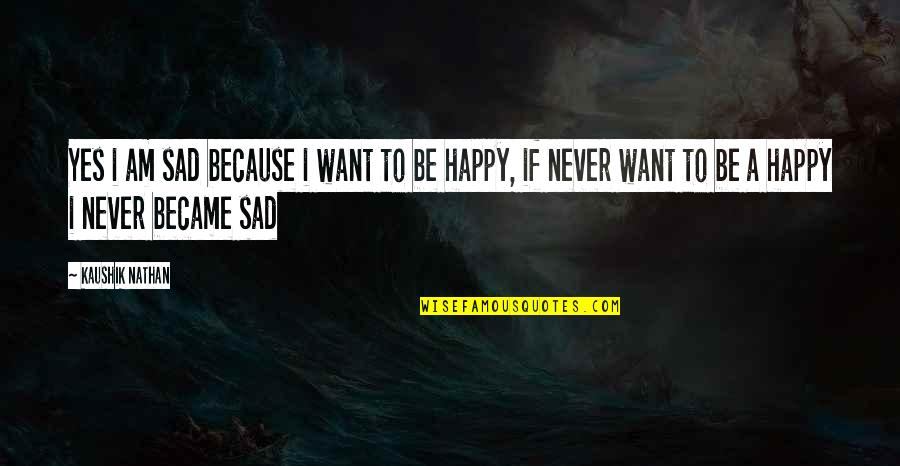 I Just Want To Be Happy Sad Quotes By Kaushik Nathan: Yes i am sad because i want to