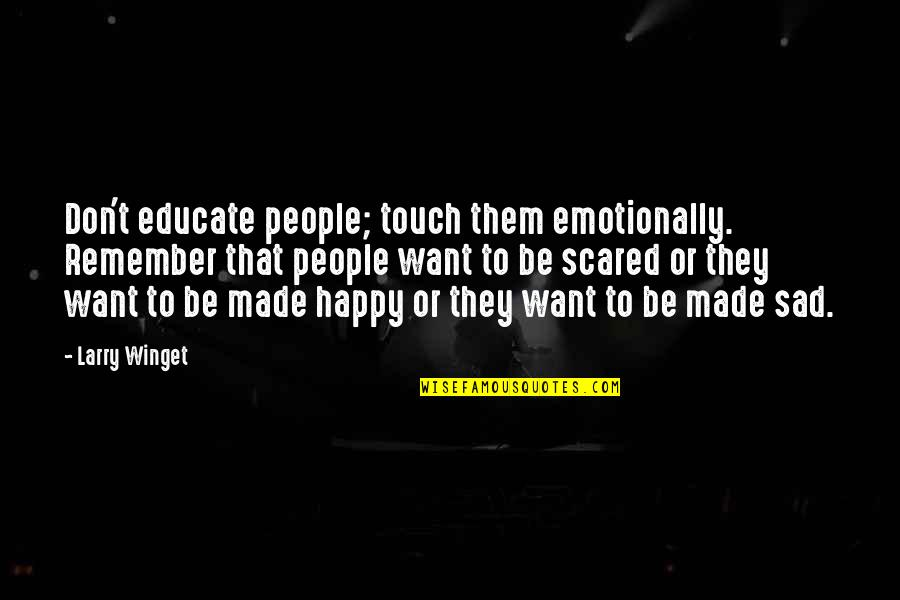 I Just Want To Be Happy Sad Quotes By Larry Winget: Don't educate people; touch them emotionally. Remember that