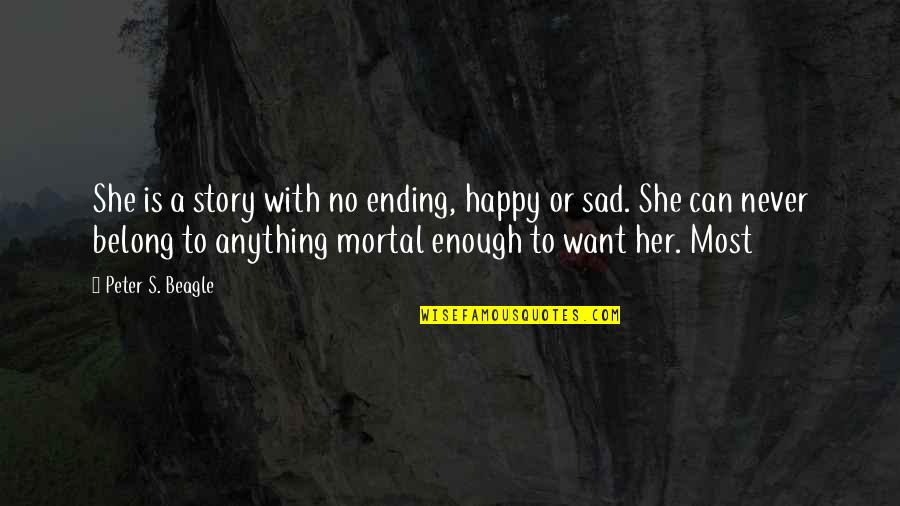 I Just Want To Be Happy Sad Quotes By Peter S. Beagle: She is a story with no ending, happy