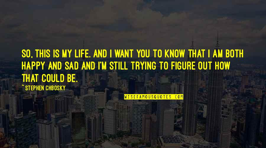 I Just Want To Be Happy Sad Quotes By Stephen Chbosky: So, this is my life. And I want