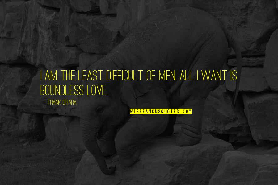 I Just Want To Be With You Love Quotes By Frank O'Hara: I am the least difficult of men. All
