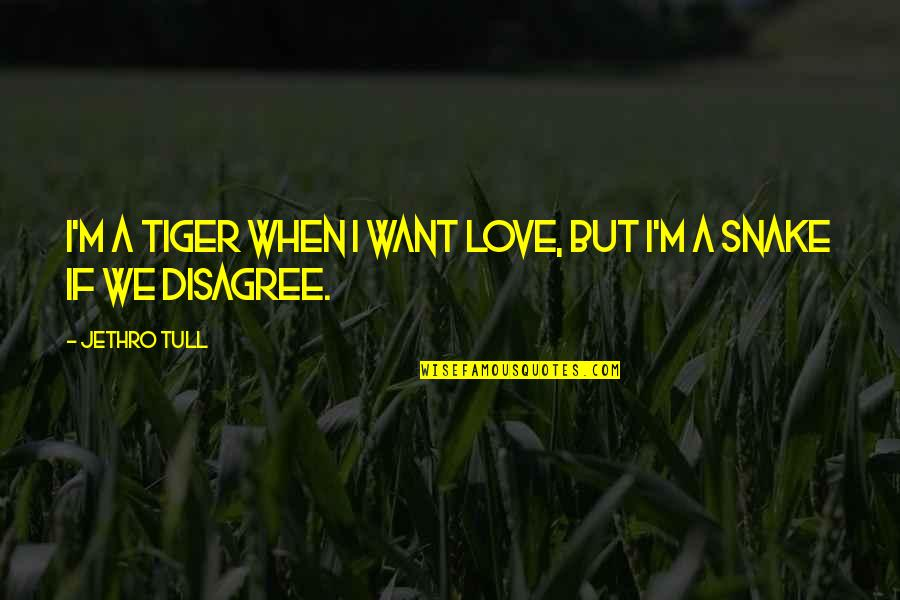 I Just Want To Be With You Love Quotes By Jethro Tull: I'm a tiger when I want love, but