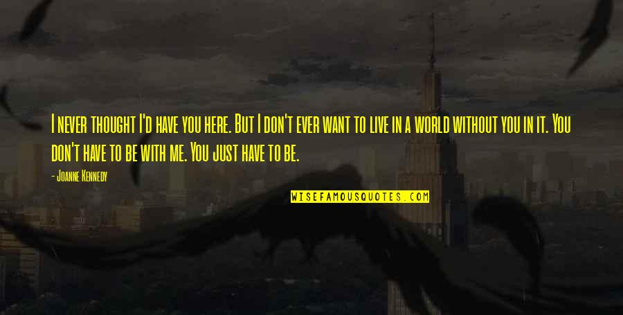 I Just Want To Be With You Love Quotes By Joanne Kennedy: I never thought I'd have you here. But