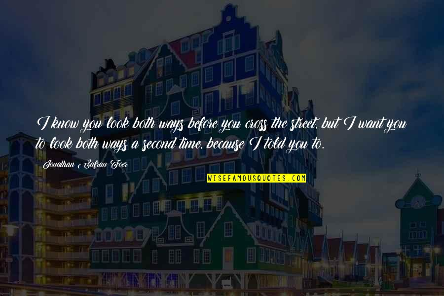 I Just Want To Be With You Love Quotes By Jonathan Safran Foer: I know you look both ways before you