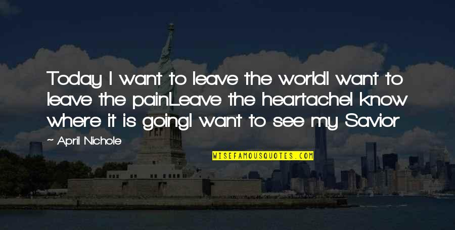I Just Want To Leave Quotes By April Nichole: Today I want to leave the worldI want