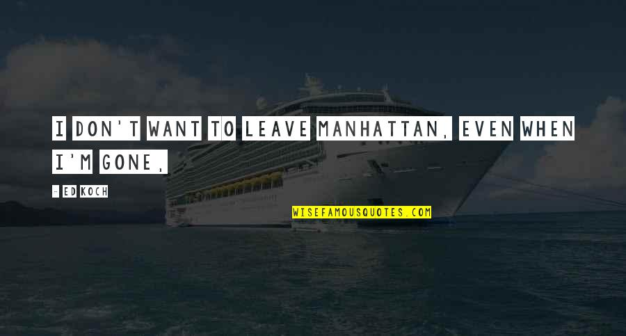 I Just Want To Leave Quotes By Ed Koch: I don't want to leave Manhattan, even when