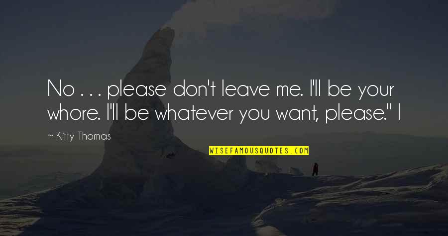 I Just Want To Leave Quotes By Kitty Thomas: No . . . please don't leave me.