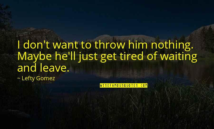 I Just Want To Leave Quotes By Lefty Gomez: I don't want to throw him nothing. Maybe