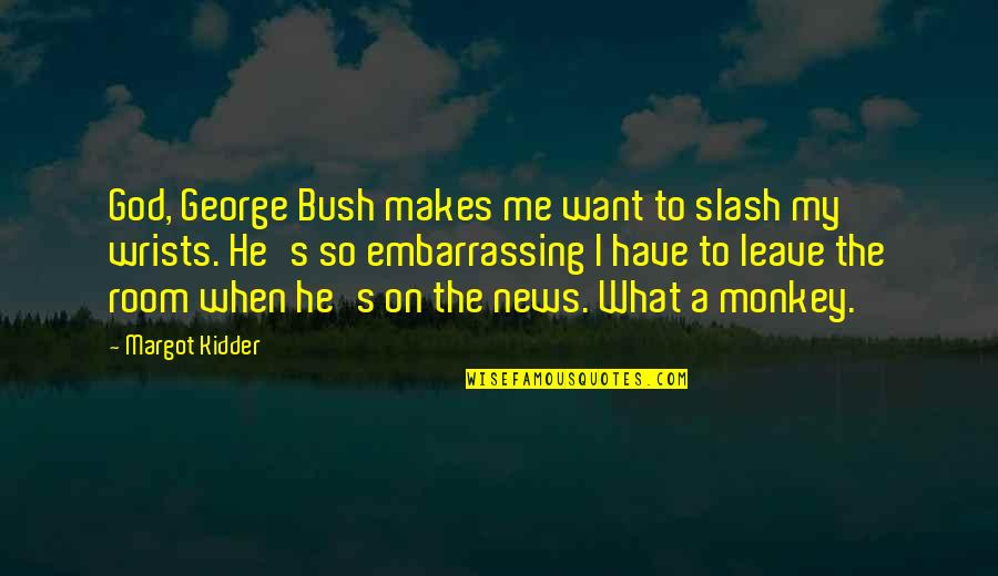 I Just Want To Leave Quotes By Margot Kidder: God, George Bush makes me want to slash