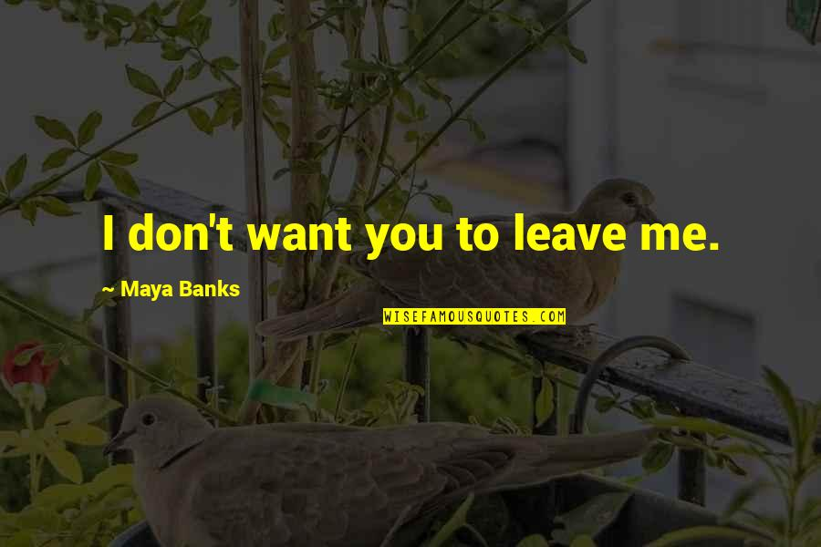 I Just Want To Leave Quotes By Maya Banks: I don't want you to leave me.