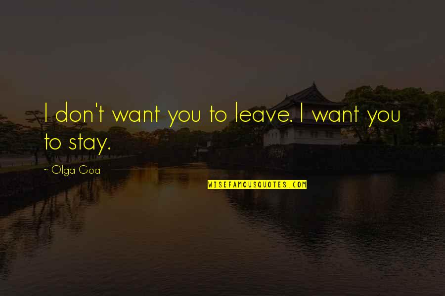 I Just Want To Leave Quotes By Olga Goa: I don't want you to leave. I want