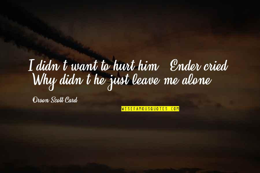 "I Just Want To Leave Quotes By Orson Scott Card: I didn't want to hurt him!"" Ender cried."