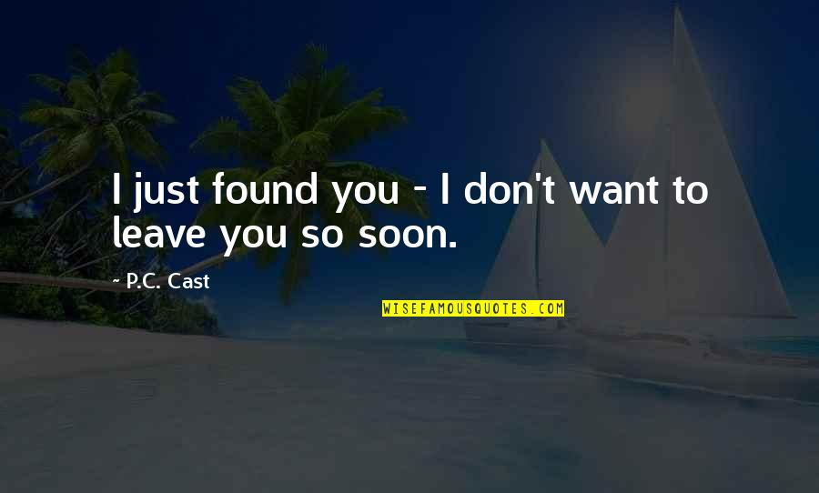 I Just Want To Leave Quotes By P.C. Cast: I just found you - I don't want