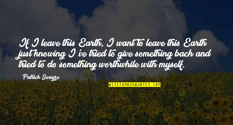 I Just Want To Leave Quotes By Patrick Swayze: If I leave this Earth, I want to