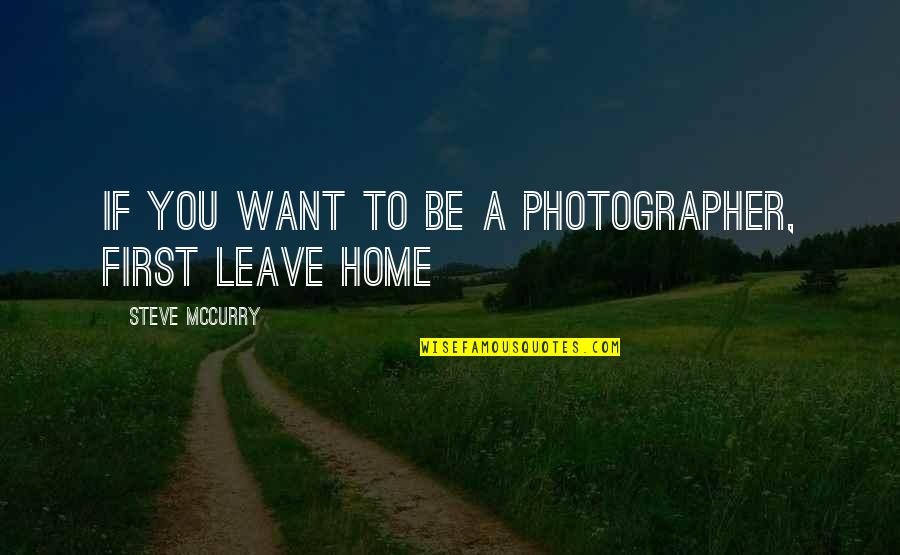 I Just Want To Leave Quotes By Steve McCurry: If you want to be a photographer, first