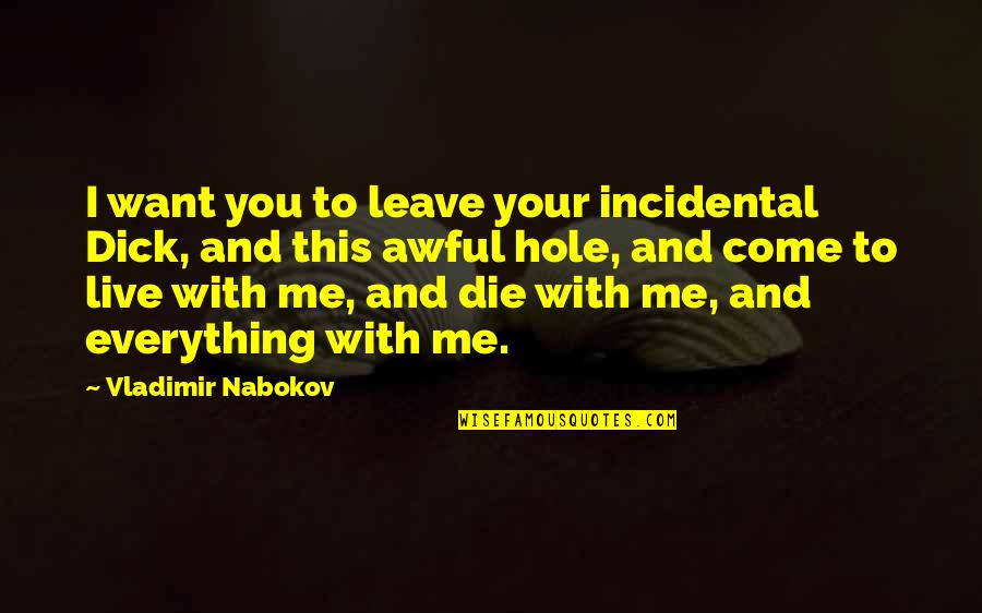 I Just Want To Leave Quotes By Vladimir Nabokov: I want you to leave your incidental Dick,
