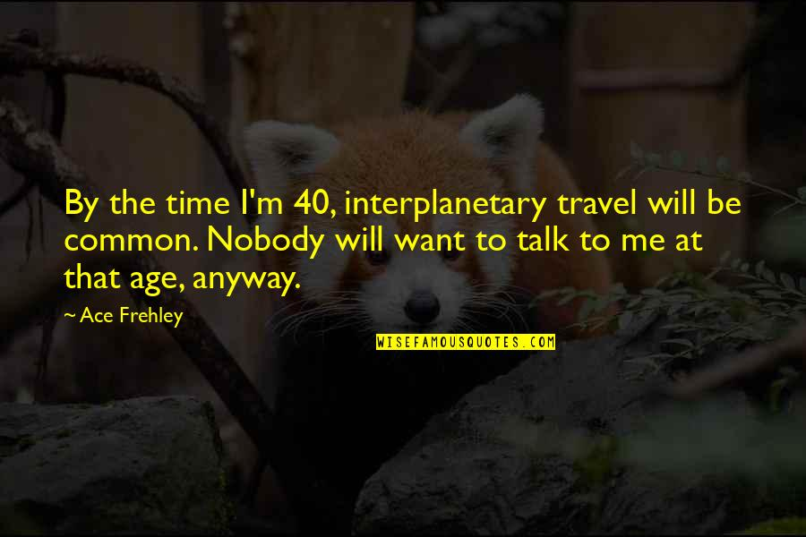 I Just Want To Travel Quotes By Ace Frehley: By the time I'm 40, interplanetary travel will