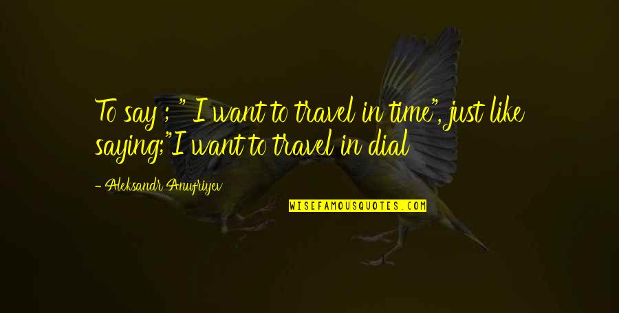 "I Just Want To Travel Quotes By Aleksandr Anufriyev: To say ; "" I want to travel"