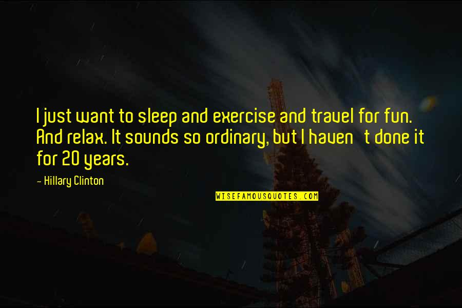 I Just Want To Travel Quotes By Hillary Clinton: I just want to sleep and exercise and