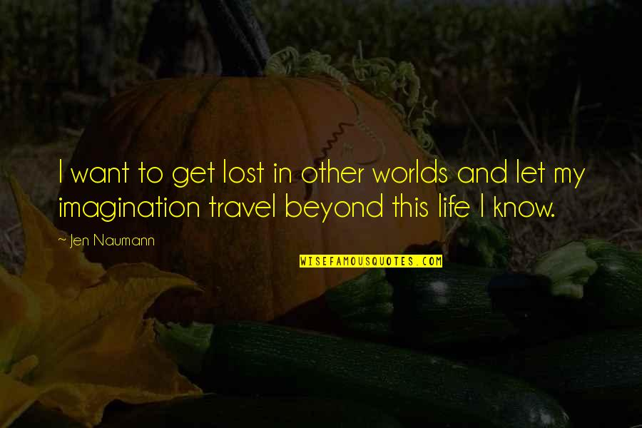 I Just Want To Travel Quotes By Jen Naumann: I want to get lost in other worlds