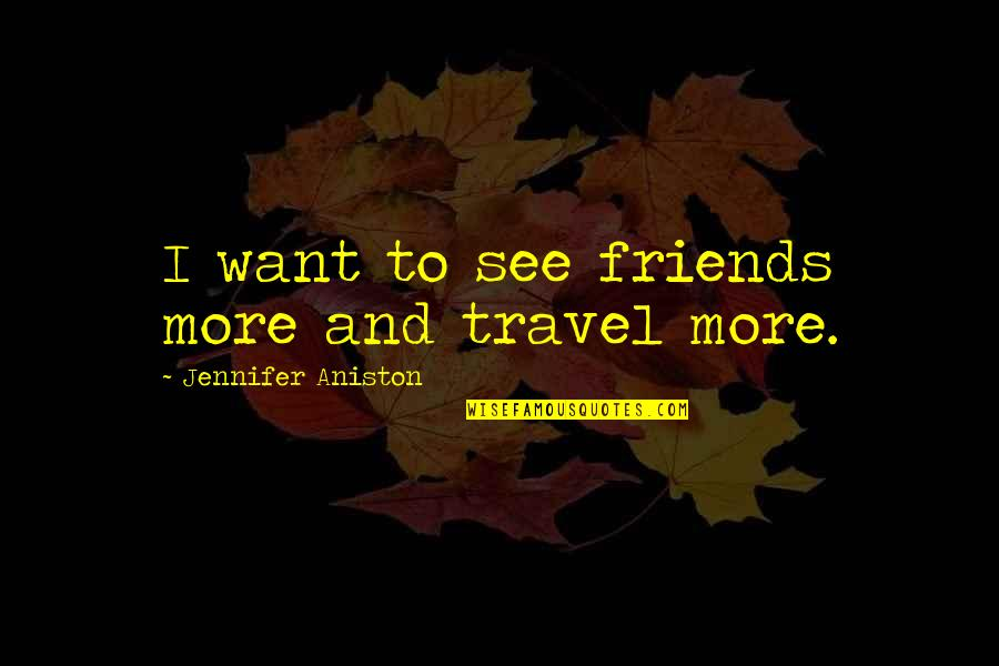 I Just Want To Travel Quotes By Jennifer Aniston: I want to see friends more and travel