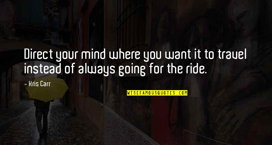 I Just Want To Travel Quotes By Kris Carr: Direct your mind where you want it to