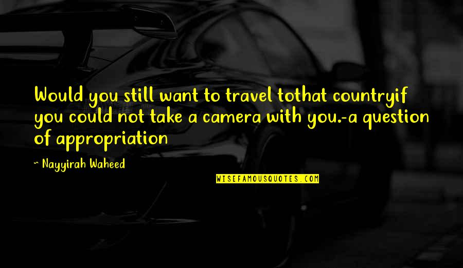 I Just Want To Travel Quotes By Nayyirah Waheed: Would you still want to travel tothat countryif