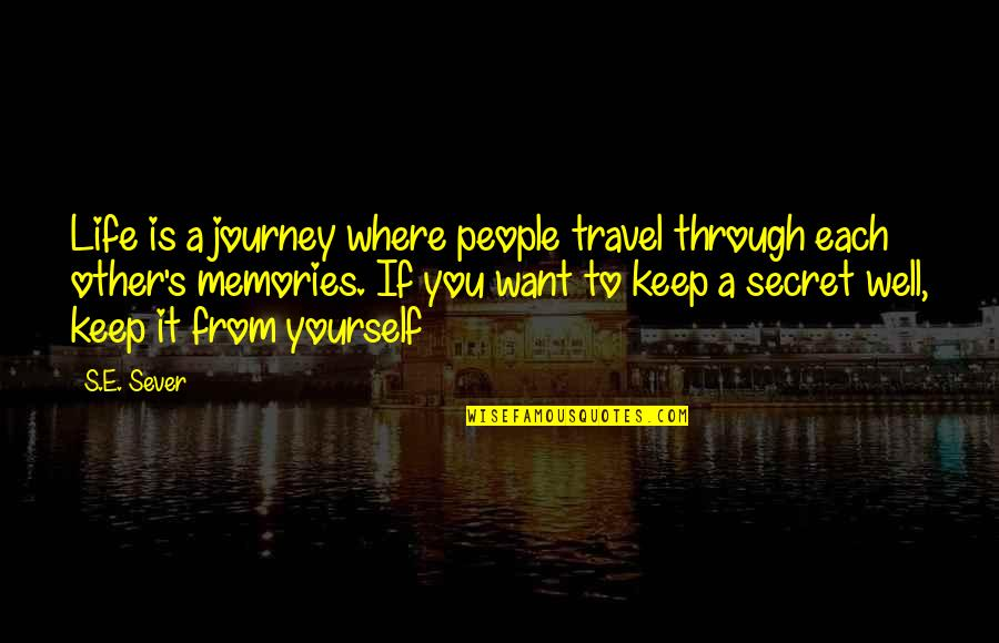 I Just Want To Travel Quotes By S.E. Sever: Life is a journey where people travel through