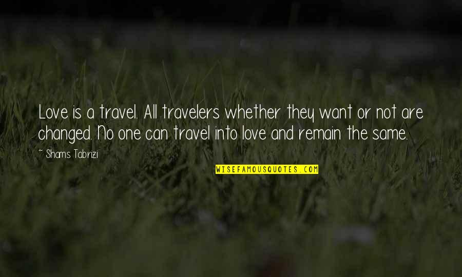 I Just Want To Travel Quotes By Shams Tabrizi: Love is a travel. All travelers whether they