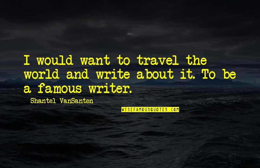I Just Want To Travel Quotes By Shantel VanSanten: I would want to travel the world and