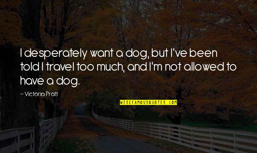I Just Want To Travel Quotes By Victoria Pratt: I desperately want a dog, but I've been