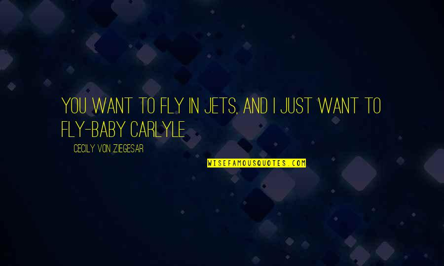 I Just Want You Baby Quotes By Cecily Von Ziegesar: You want to fly in jets, and I