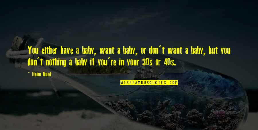 I Just Want You Baby Quotes By Helen Hunt: You either have a baby, want a baby,