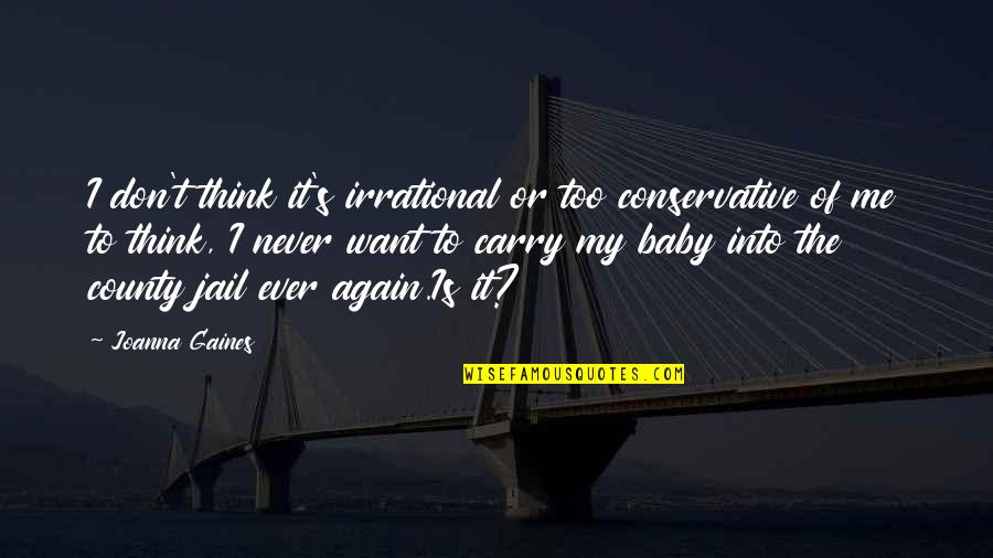 I Just Want You Baby Quotes By Joanna Gaines: I don't think it's irrational or too conservative