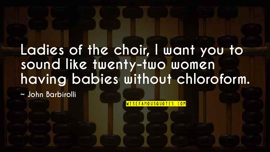 I Just Want You Baby Quotes By John Barbirolli: Ladies of the choir, I want you to