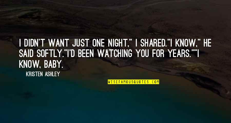 "I Just Want You Baby Quotes By Kristen Ashley: I didn't want just one night,"" I shared.""I"