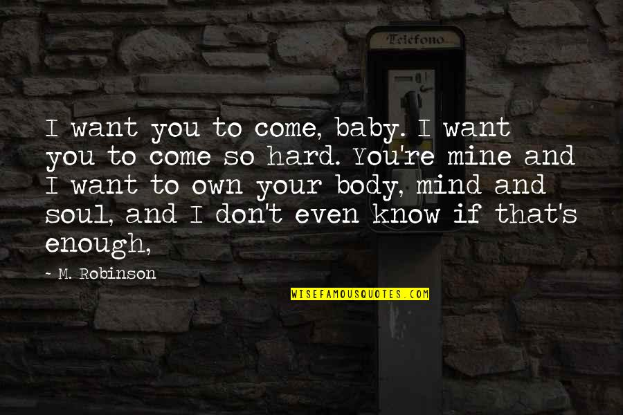 I Just Want You Baby Quotes By M. Robinson: I want you to come, baby. I want