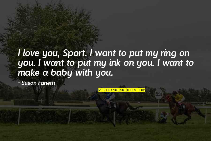 I Just Want You Baby Quotes By Susan Fanetti: I love you, Sport. I want to put