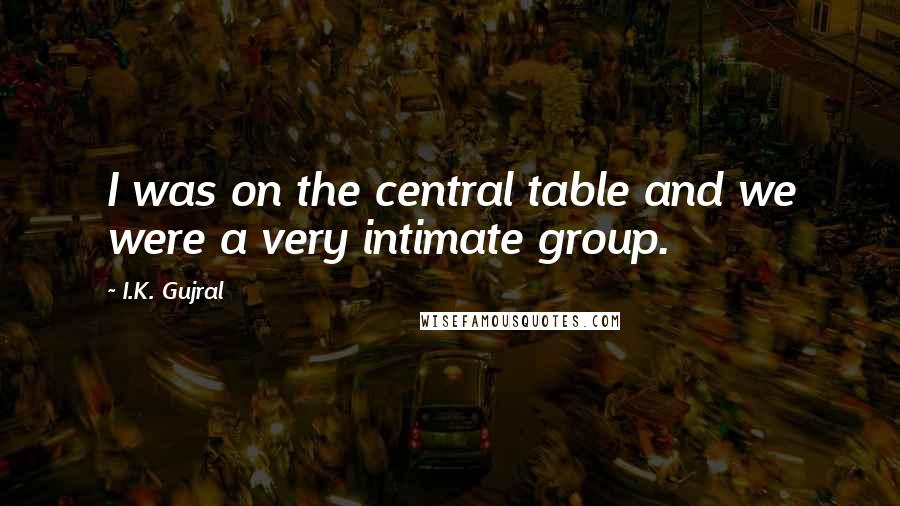 I.K. Gujral quotes: I was on the central table and we were a very intimate group.