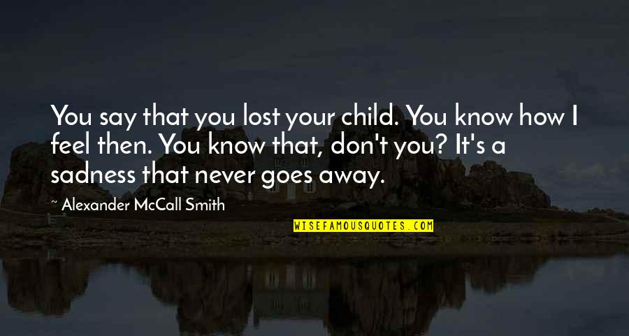 I Know I Lost You Quotes By Alexander McCall Smith: You say that you lost your child. You