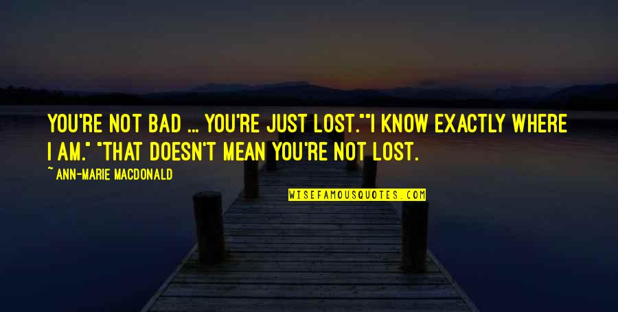 "I Know I Lost You Quotes By Ann-Marie MacDonald: You're not bad ... you're just lost.""""I know"