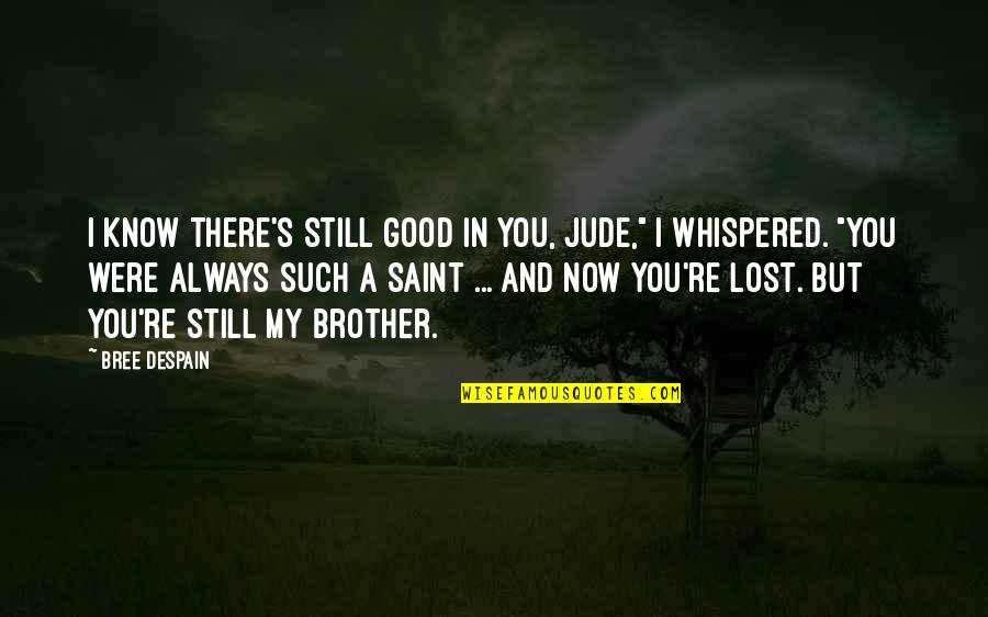I Know I Lost You Quotes By Bree Despain: I know there's still good in you, Jude,""