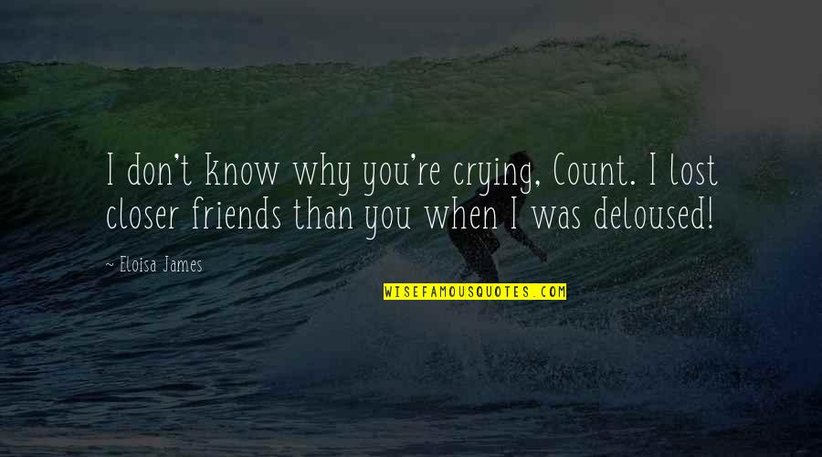 I Know I Lost You Quotes By Eloisa James: I don't know why you're crying, Count. I