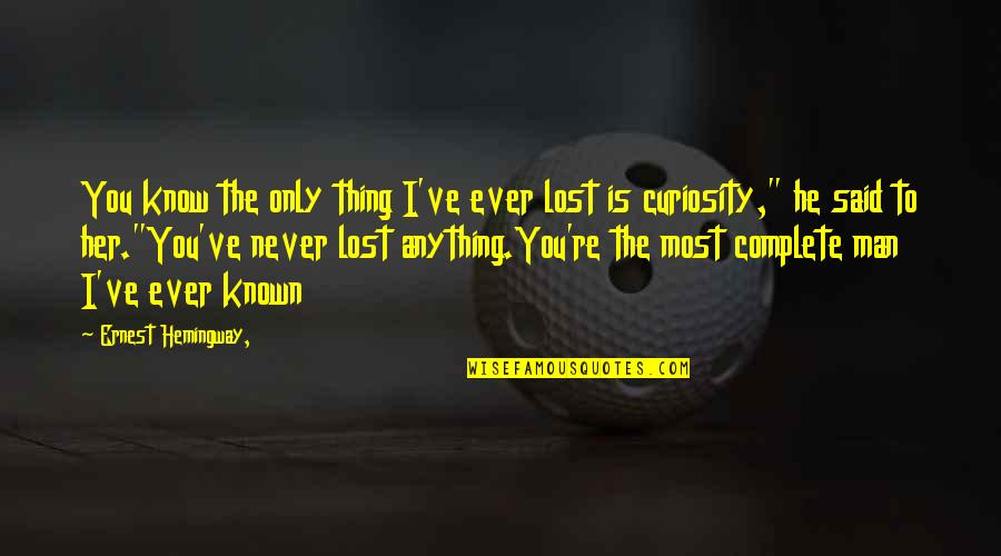 I Know I Lost You Quotes By Ernest Hemingway,: You know the only thing I've ever lost