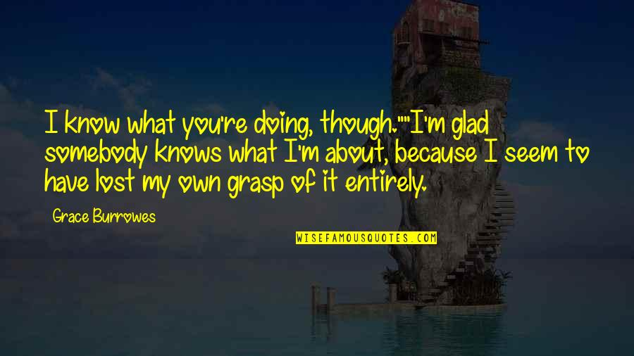 "I Know I Lost You Quotes By Grace Burrowes: I know what you're doing, though.""""I'm glad somebody"