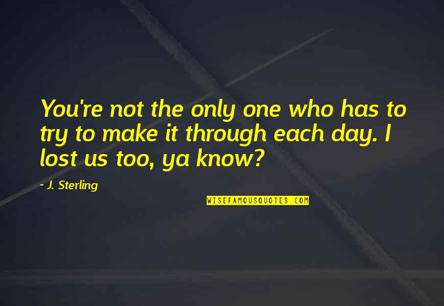 I Know I Lost You Quotes By J. Sterling: You're not the only one who has to