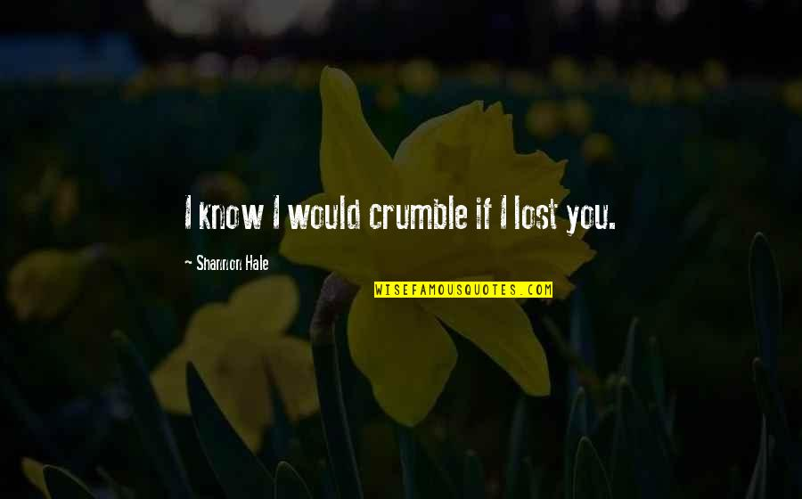 I Know I Lost You Quotes By Shannon Hale: I know I would crumble if I lost