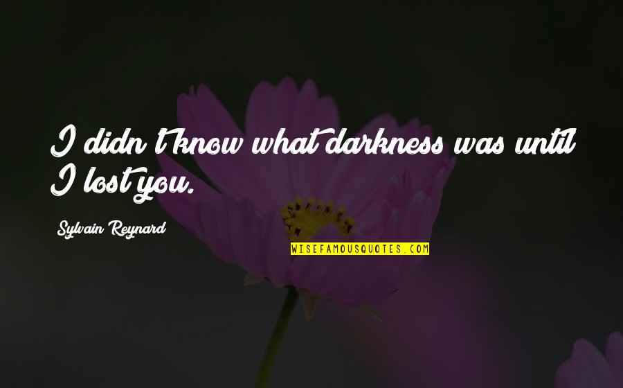 I Know I Lost You Quotes By Sylvain Reynard: I didn't know what darkness was until I