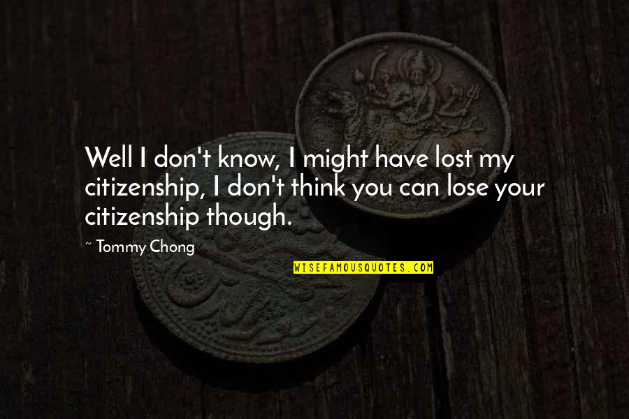 I Know I Lost You Quotes By Tommy Chong: Well I don't know, I might have lost